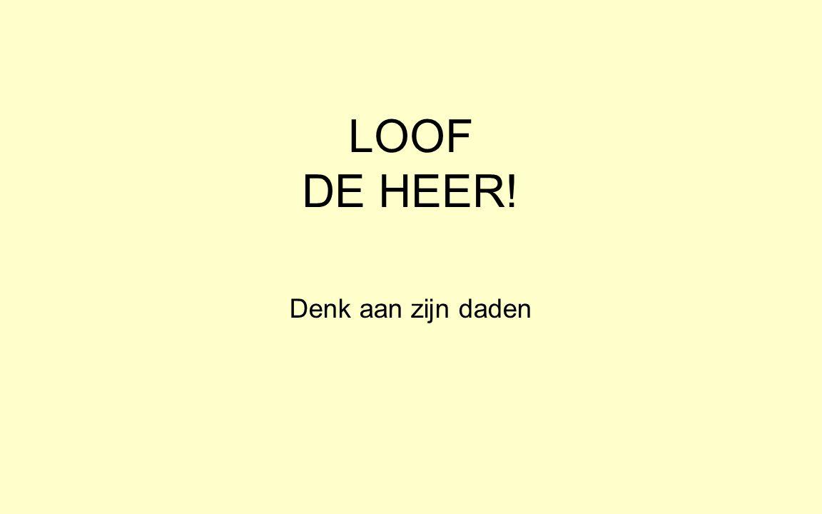 LOOF DE HEER! Denk aan zijn daden