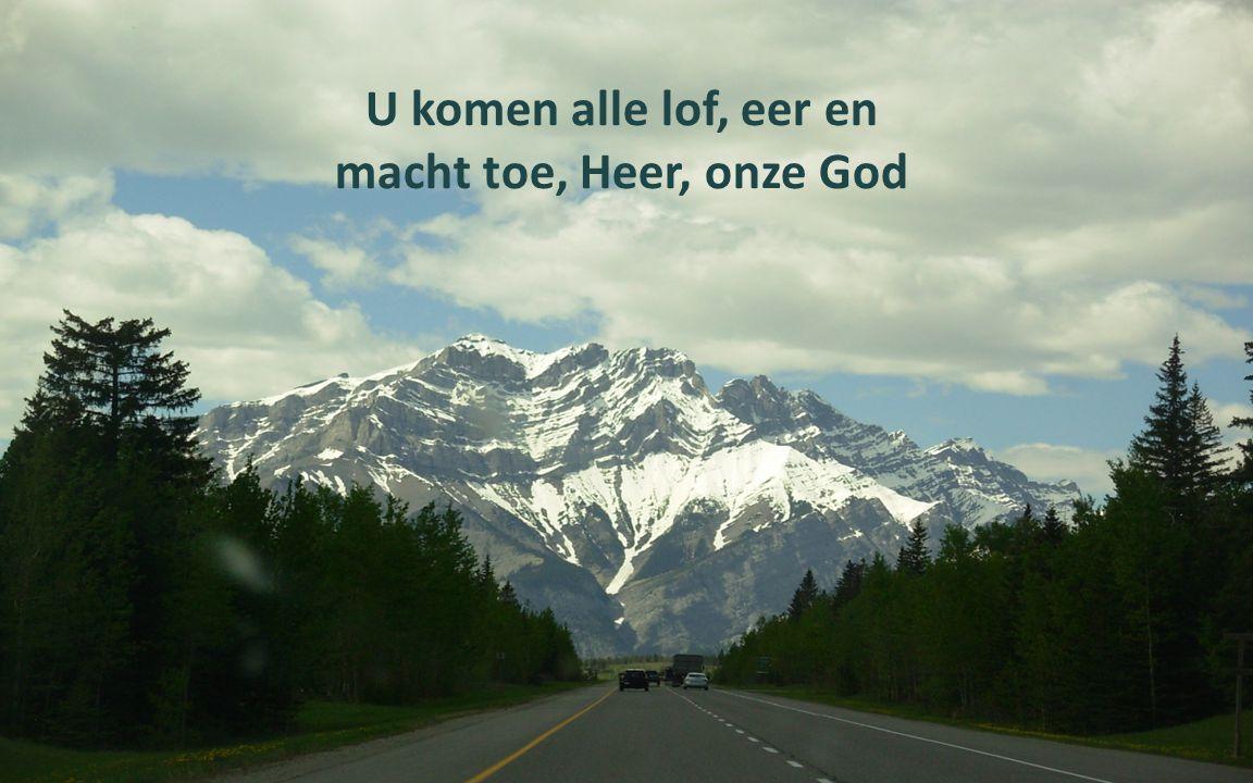 U komen alle lof, eer en macht toe, Heer, onze God