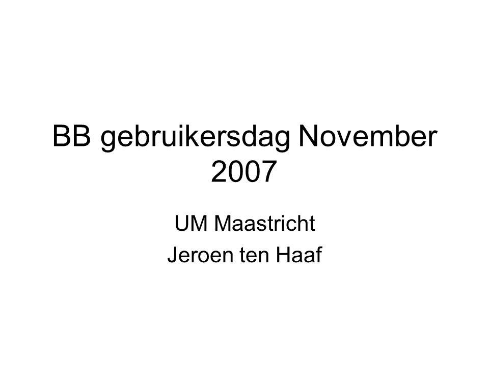 BB gebruikersdag November 2007 UM Maastricht Jeroen ten Haaf