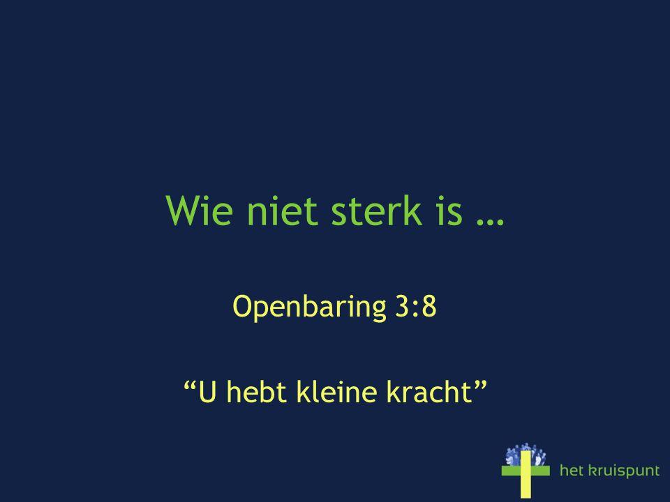 Wie niet sterk is … Openbaring 3:8 U hebt kleine kracht