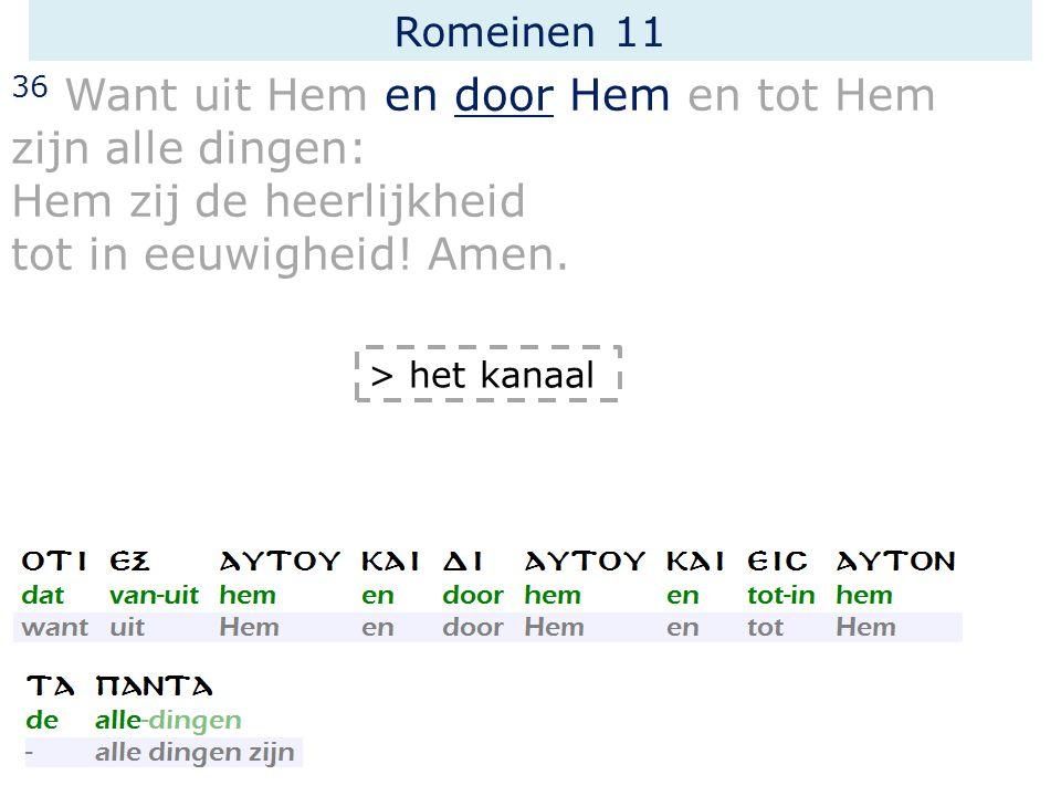 Romeinen 11 36 Want uit Hem en door Hem en tot Hem zijn alle dingen: Hem zij de heerlijkheid tot in eeuwigheid.