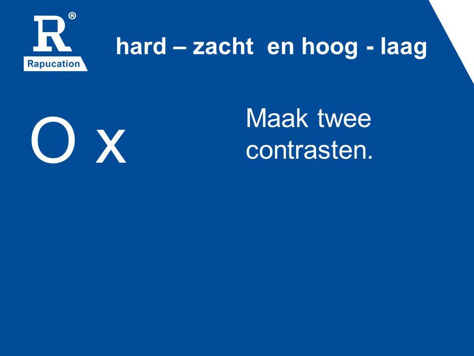 hard – zacht en hoog - laag O x Maak twee contrasten.