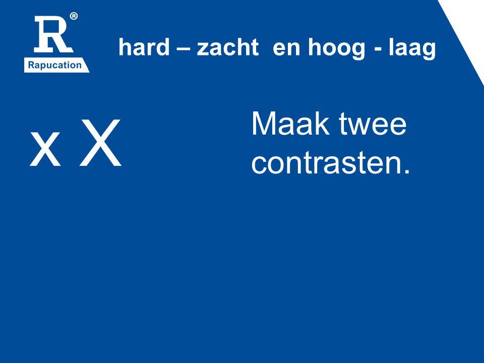 hard – zacht en hoog - laag x X Maak twee contrasten.