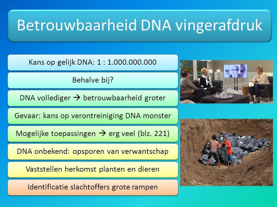 Betrouwbaarheid DNA vingerafdruk Kans op gelijk DNA: 1 : 1.000.000.000Behalve bij?DNA vollediger  betrouwbaarheid groterGevaar: kans op verontreiniging DNA monsterMogelijke toepassingen  erg veel (blz.