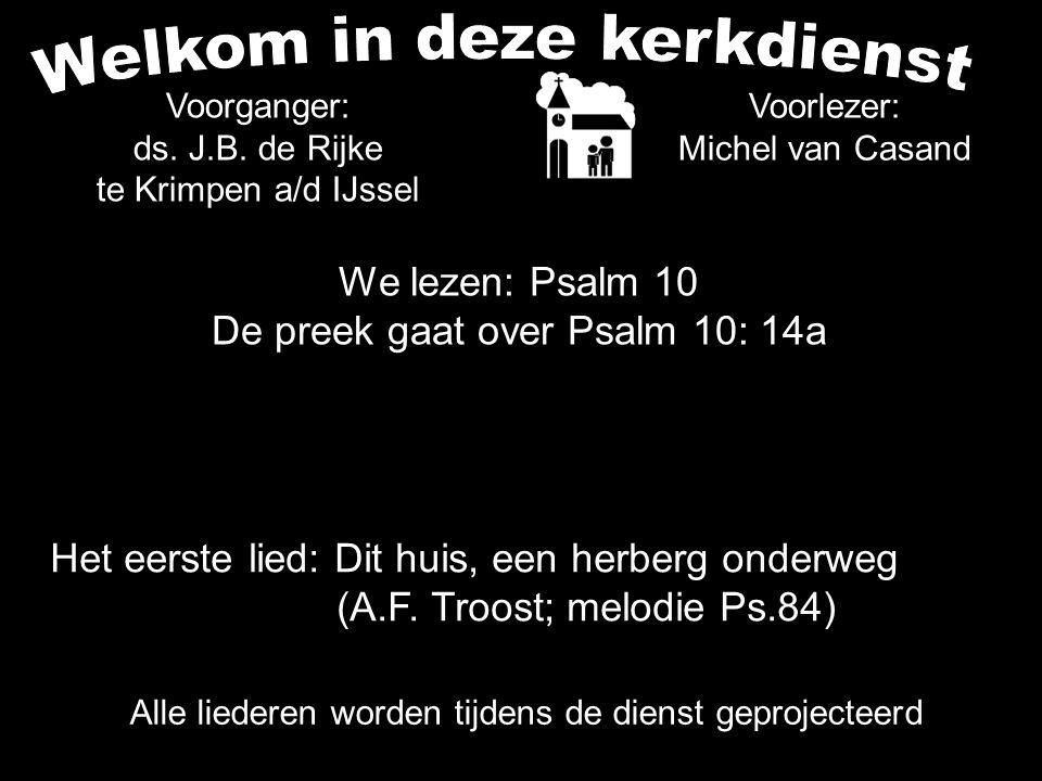 We lezen: Psalm 10 De preek gaat over Psalm 10: 14a Voorlezer: Michel van Casand Voorganger: ds. J.B. de Rijke te Krimpen a/d IJssel Alle liederen wor