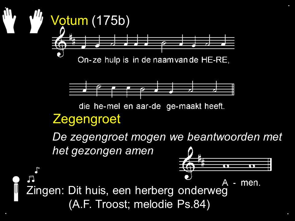 Votum (175b) Zegengroet De zegengroet mogen we beantwoorden met het gezongen amen Zingen: Dit huis, een herberg onderweg (A.F. Troost; melodie Ps.84).