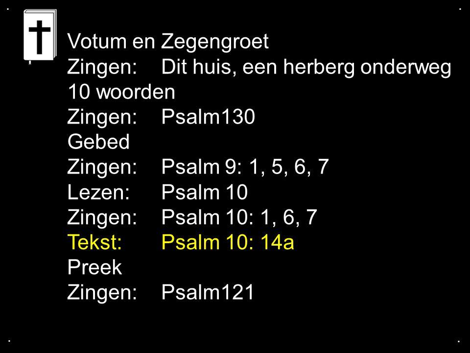 .... Votum en Zegengroet Zingen:Dit huis, een herberg onderweg 10 woorden Zingen:Psalm130 Gebed Zingen:Psalm 9: 1, 5, 6, 7 Lezen:Psalm 10 Zingen:Psalm