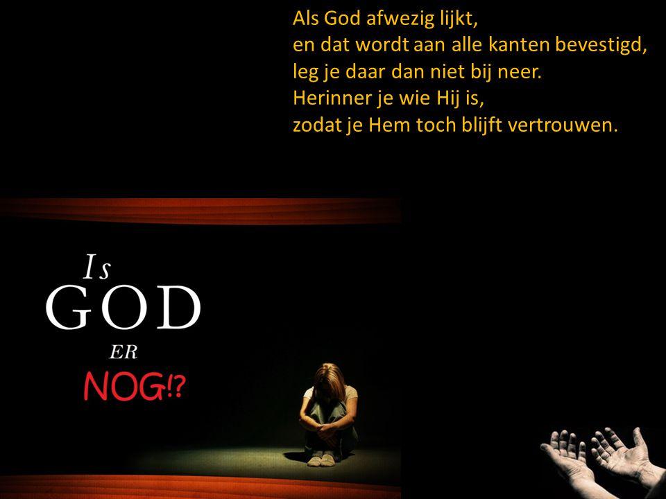Als God afwezig lijkt, en dat wordt aan alle kanten bevestigd, leg je daar dan niet bij neer. Herinner je wie Hij is, zodat je Hem toch blijft vertrou