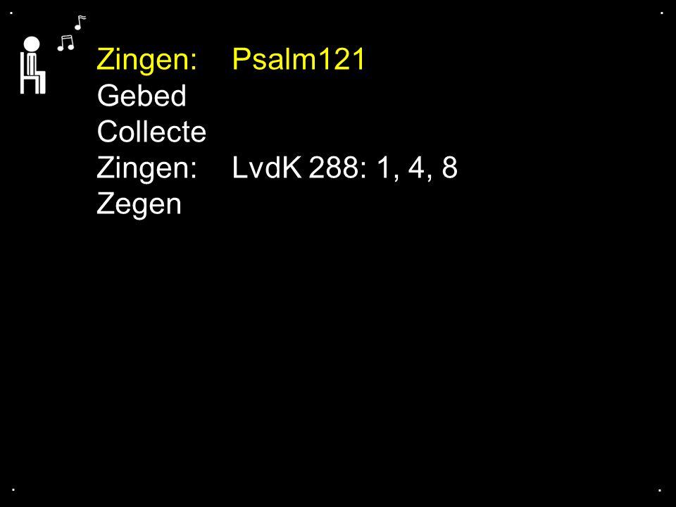 .... Zingen:Psalm121 Gebed Collecte Zingen:LvdK 288: 1, 4, 8 Zegen
