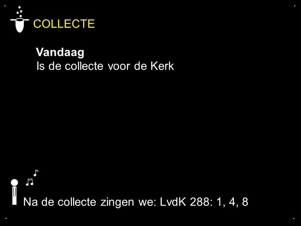 .... COLLECTE Vandaag Is de collecte voor de Kerk Na de collecte zingen we: LvdK 288: 1, 4, 8