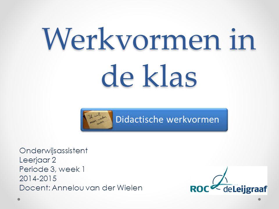 Werkvormen in de klas Onderwijsassistent Leerjaar 2 Periode 3, week 1 2014-2015 Docent: Annelou van der Wielen