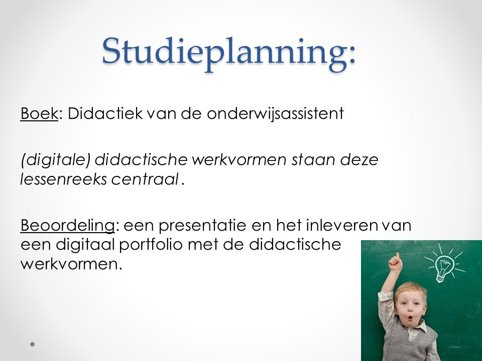 Studieplanning: Boek: Didactiek van de onderwijsassistent (digitale) didactische werkvormen staan deze lessenreeks centraal. Beoordeling: een presenta