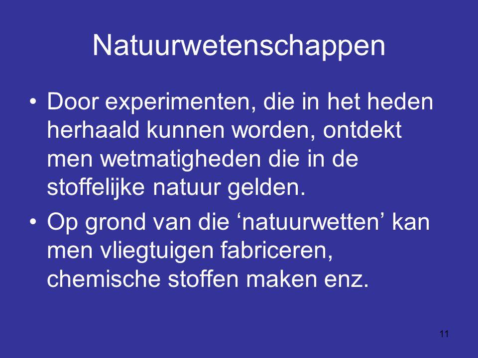 11 Natuurwetenschappen Door experimenten, die in het heden herhaald kunnen worden, ontdekt men wetmatigheden die in de stoffelijke natuur gelden.