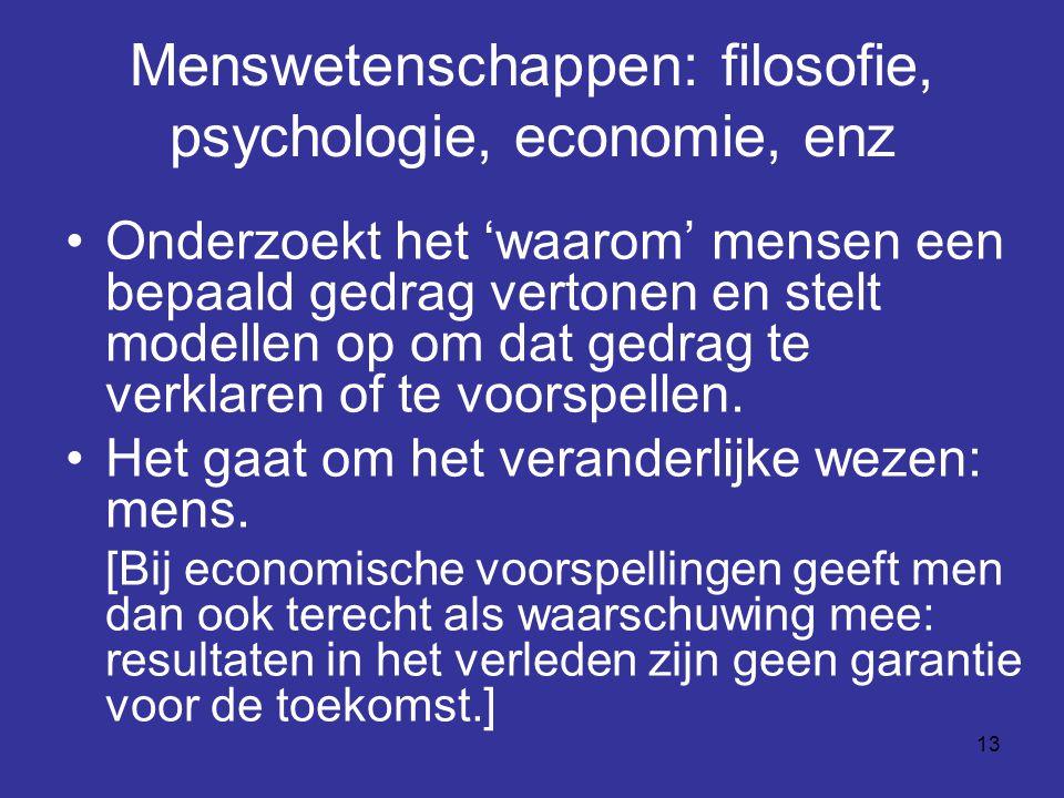 13 Menswetenschappen: filosofie, psychologie, economie, enz Onderzoekt het 'waarom' mensen een bepaald gedrag vertonen en stelt modellen op om dat gedrag te verklaren of te voorspellen.