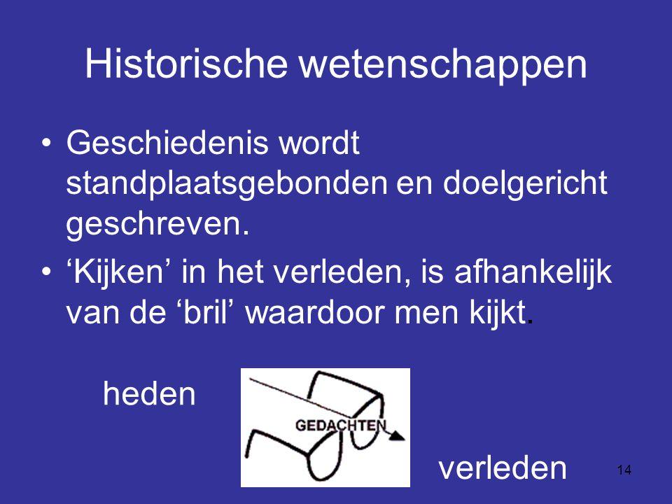 14 Historische wetenschappen Geschiedenis wordt standplaatsgebonden en doelgericht geschreven. 'Kijken' in het verleden, is afhankelijk van de 'bril'