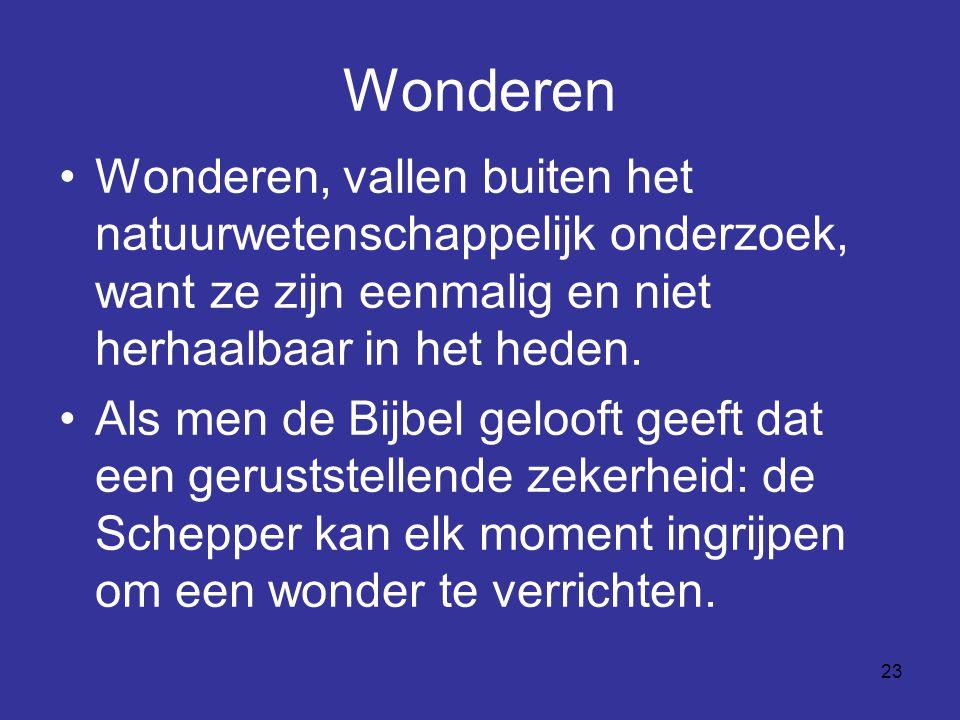 23 Wonderen Wonderen, vallen buiten het natuurwetenschappelijk onderzoek, want ze zijn eenmalig en niet herhaalbaar in het heden. Als men de Bijbel ge