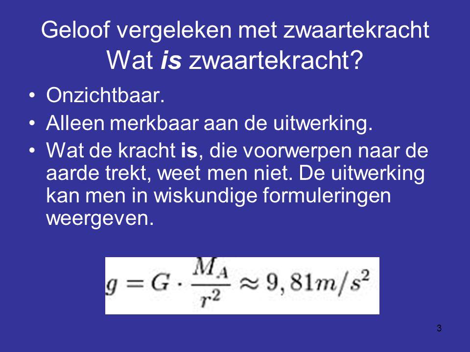 3 Geloof vergeleken met zwaartekracht Wat is zwaartekracht? Onzichtbaar. Alleen merkbaar aan de uitwerking. Wat de kracht is, die voorwerpen naar de a