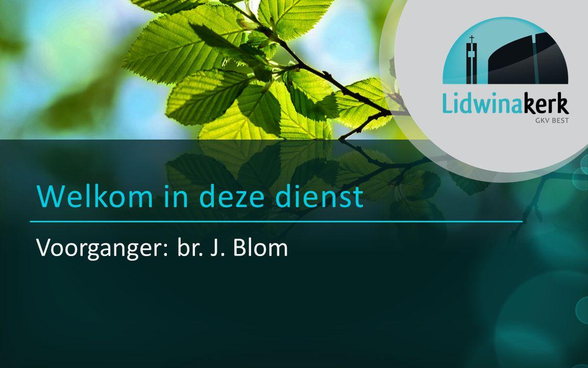 Voorganger: br. J. Blom Welkom in deze dienst