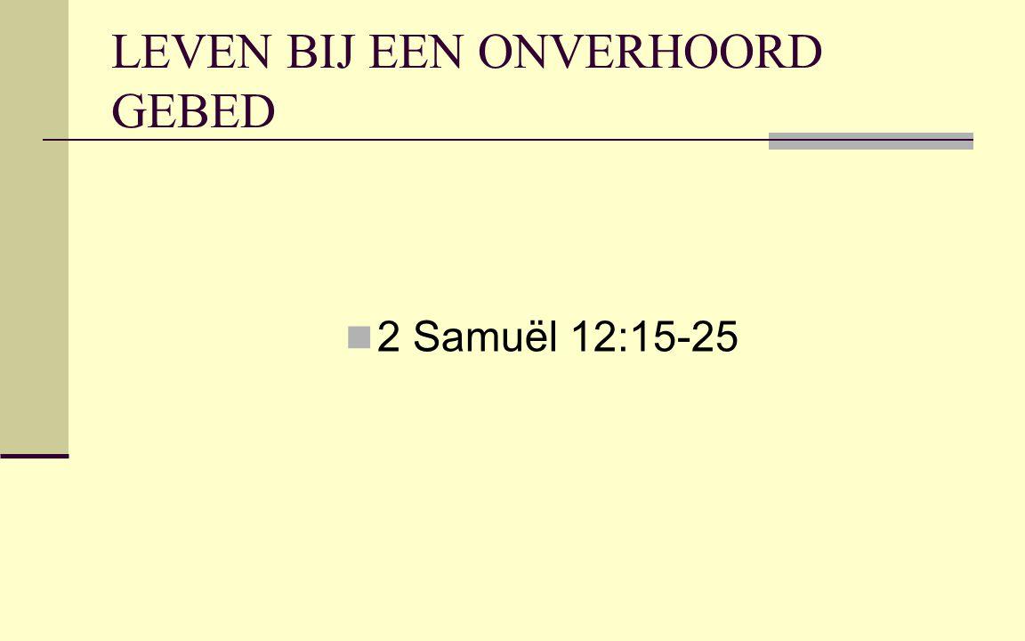 LEVEN BIJ EEN ONVERHOORD GEBED 2 Samuël 12:15-25