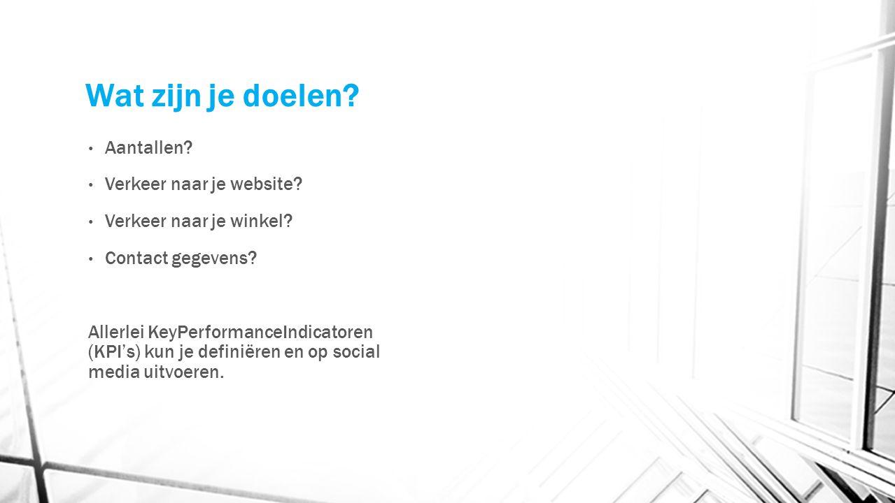 Wat zijn je doelen? Aantallen? Verkeer naar je website? Verkeer naar je winkel? Contact gegevens? Allerlei KeyPerformanceIndicatoren (KPI's) kun je de