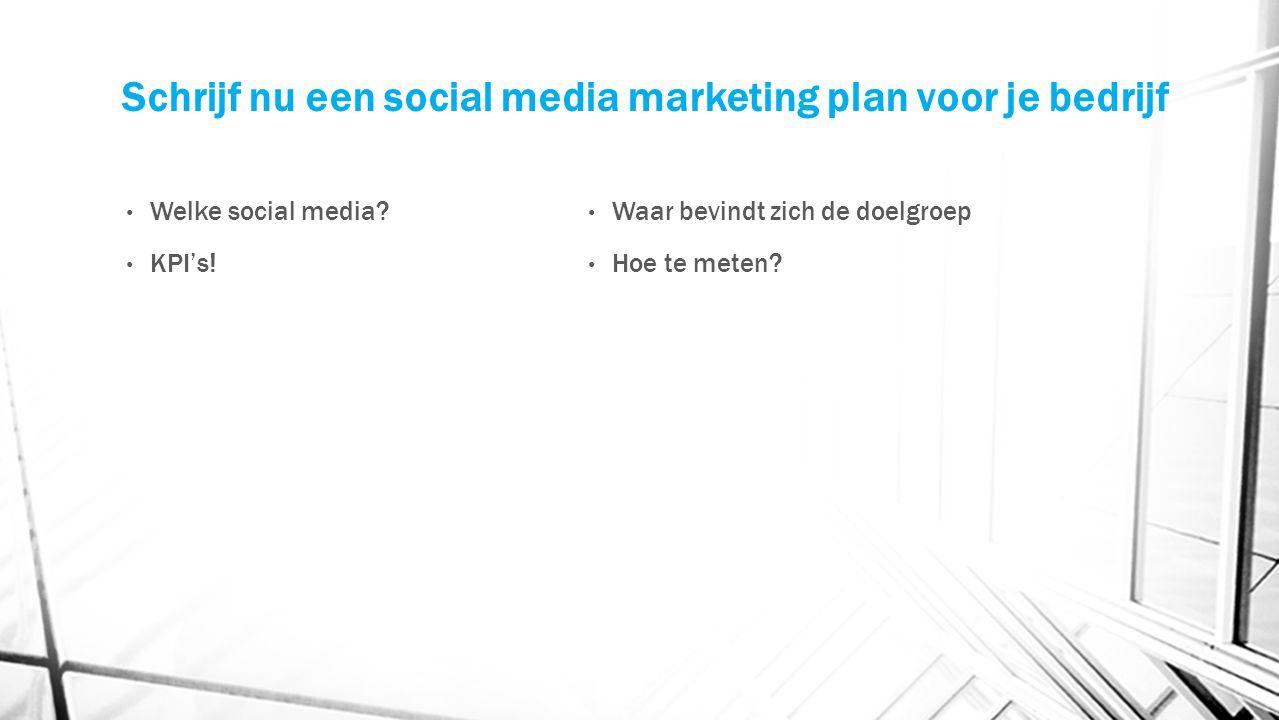 Schrijf nu een social media marketing plan voor je bedrijf Welke social media? KPI's! Waar bevindt zich de doelgroep Hoe te meten?