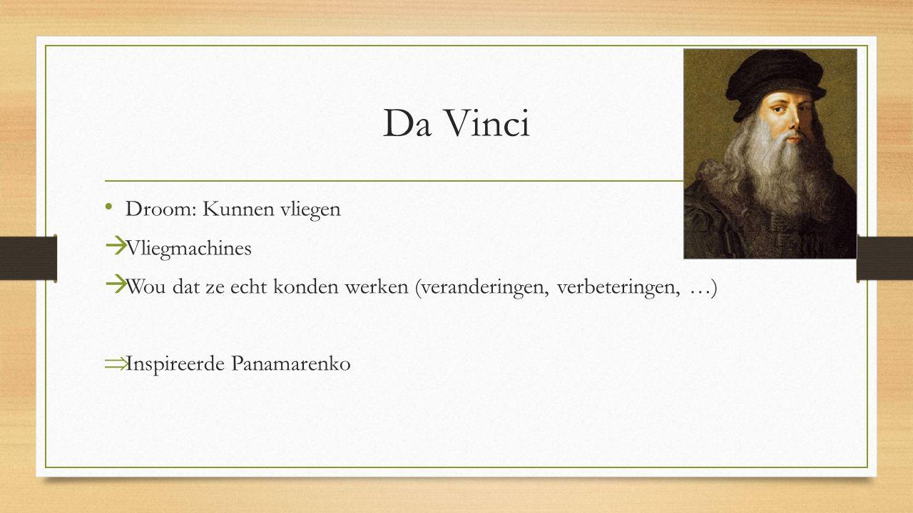 Da Vinci Droom: Kunnen vliegen  Vliegmachines  Wou dat ze echt konden werken (veranderingen, verbeteringen, …)  Inspireerde Panamarenko
