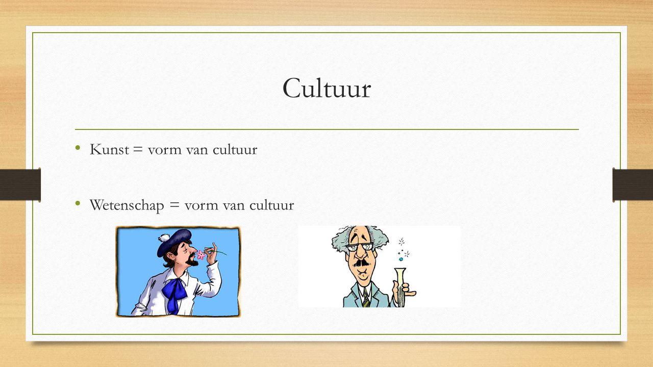 Cultuur Kunst = vorm van cultuur Wetenschap = vorm van cultuur