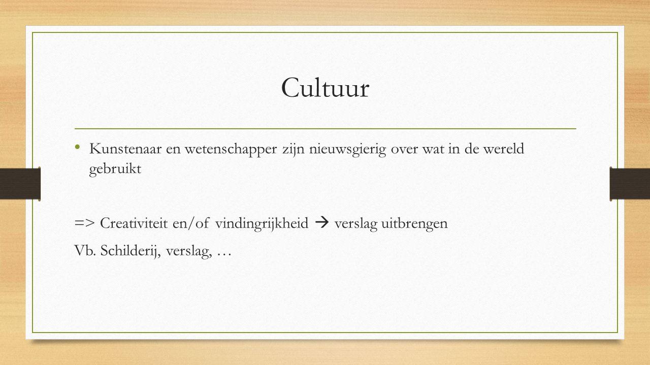 Cultuur Kunstenaar en wetenschapper zijn nieuwsgierig over wat in de wereld gebruikt => Creativiteit en/of vindingrijkheid  verslag uitbrengen Vb.