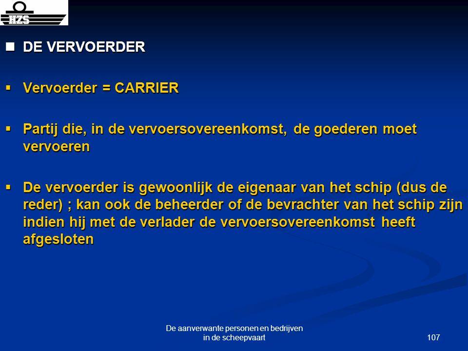 107 De aanverwante personen en bedrijven in de scheepvaart DE VERVOERDER DE VERVOERDER Vervoerder = CARRIER Vervoerder = CARRIER Partij die, in de ver