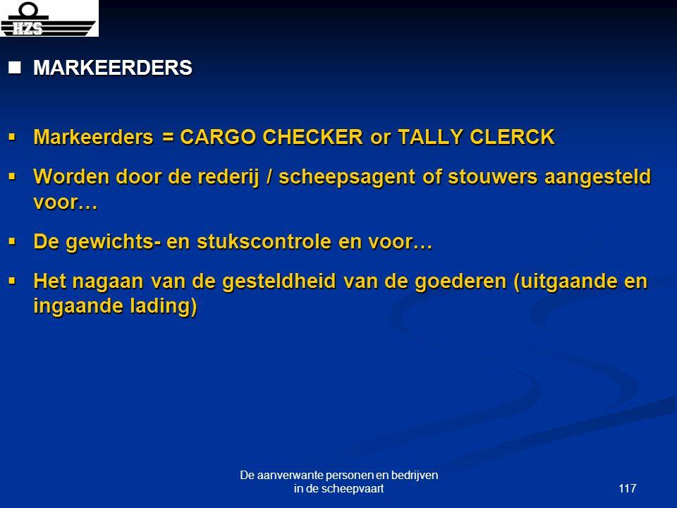 117 De aanverwante personen en bedrijven in de scheepvaart MARKEERDERS MARKEERDERS Markeerders = CARGO CHECKER or TALLY CLERCK Markeerders = CARGO CHE