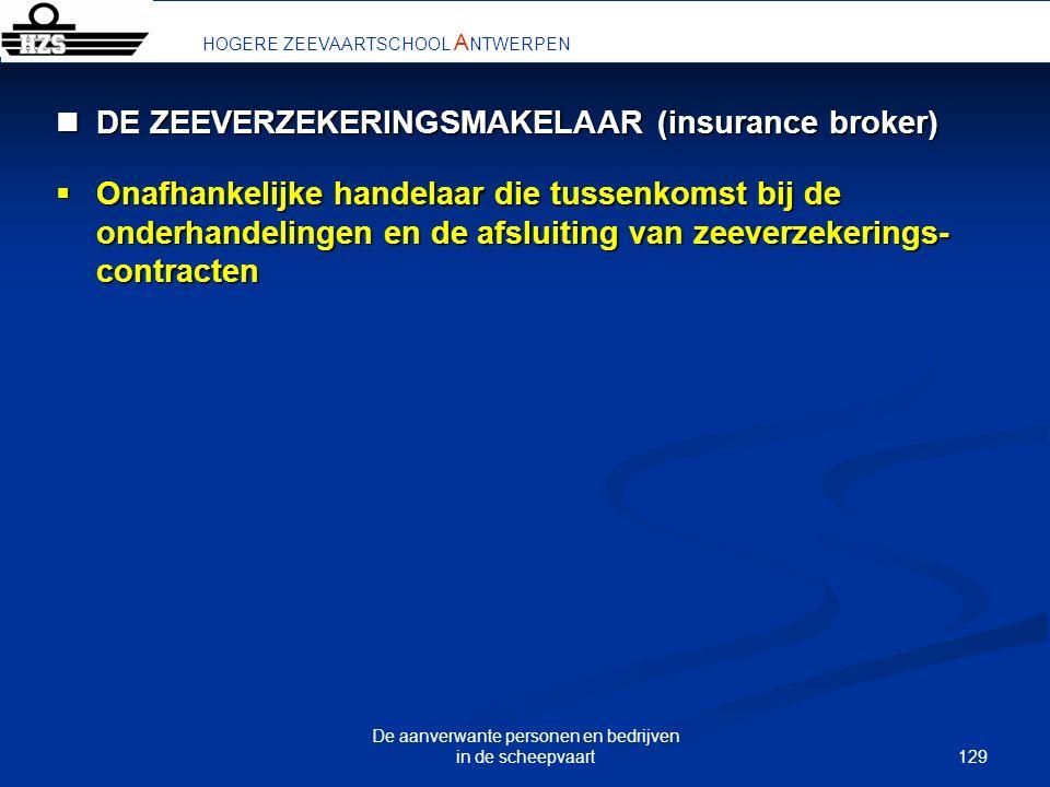 129 De aanverwante personen en bedrijven in de scheepvaart HOGERE ZEEVAARTSCHOOL A NTWERPEN DE ZEEVERZEKERINGSMAKELAAR (insurance broker) DE ZEEVERZEK