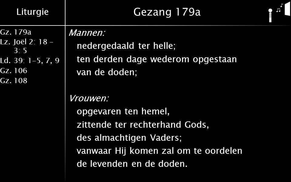 Liturgie Gz.179a Lz.Joël 2: 18 – 3: 5 Ld.39: 1-5, 7, 9 Gz.106 Gz.108 Gezang 179a Mannen: nedergedaald ter helle; ten derden dage wederom opgestaan van de doden; Vrouwen: opgevaren ten hemel, zittende ter rechterhand Gods, des almachtigen Vaders; vanwaar Hij komen zal om te oordelen de levenden en de doden.