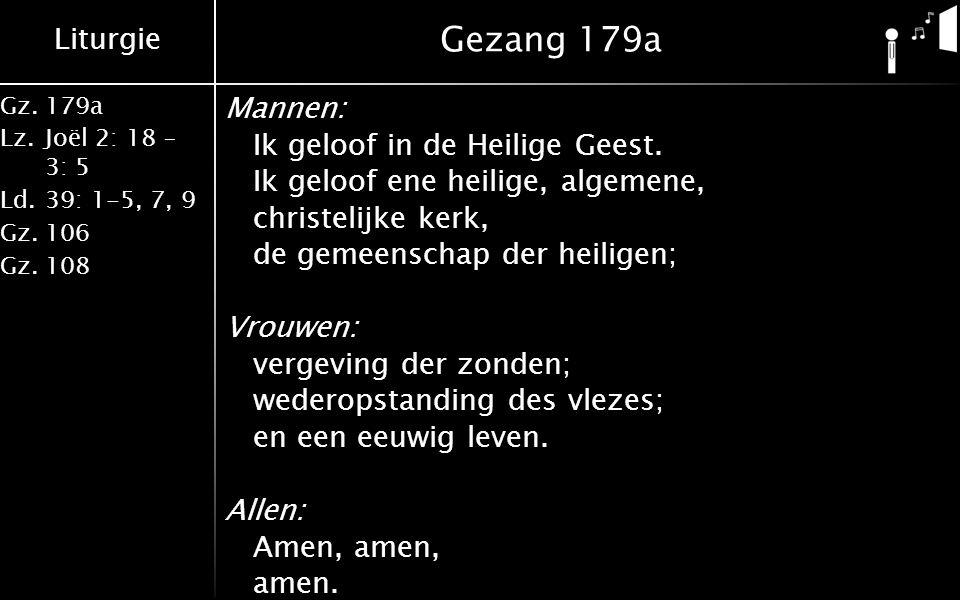 Liturgie Gz.179a Lz.Joël 2: 18 – 3: 5 Ld.39: 1-5, 7, 9 Gz.106 Gz.108 Gezang 179a Mannen: Ik geloof in de Heilige Geest. Ik geloof ene heilige, algemen