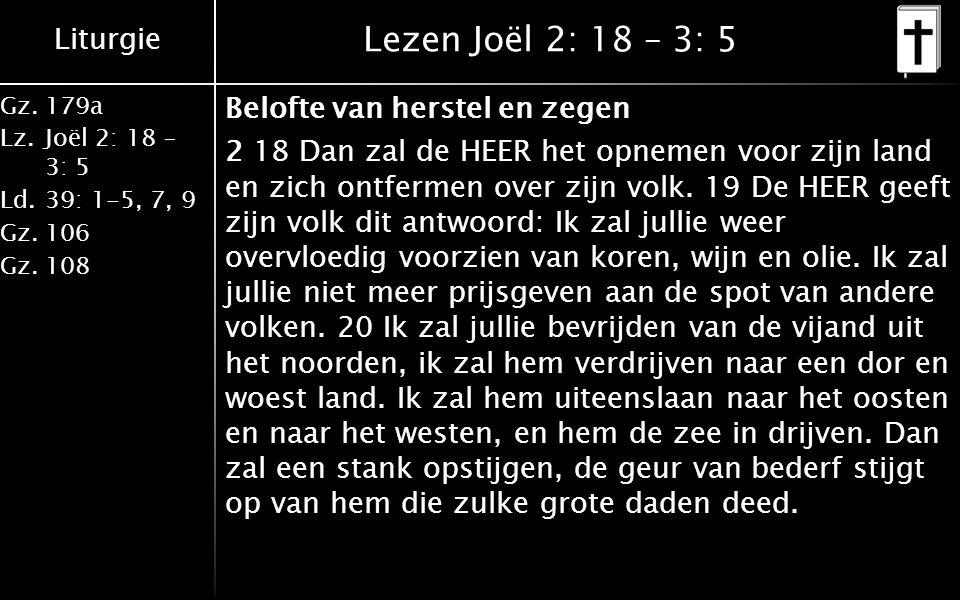 Liturgie Gz.179a Lz.Joël 2: 18 – 3: 5 Ld.39: 1-5, 7, 9 Gz.106 Gz.108 Lezen Joël 2: 18 – 3: 5 Belofte van herstel en zegen 2 18 Dan zal de HEER het opn