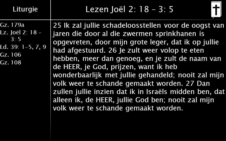 Liturgie Gz.179a Lz.Joël 2: 18 – 3: 5 Ld.39: 1-5, 7, 9 Gz.106 Gz.108 Lezen Joël 2: 18 – 3: 5 25 Ik zal jullie schadeloosstellen voor de oogst van jaren die door al die zwermen sprinkhanen is opgevreten, door mijn grote leger, dat ik op jullie had afgestuurd.