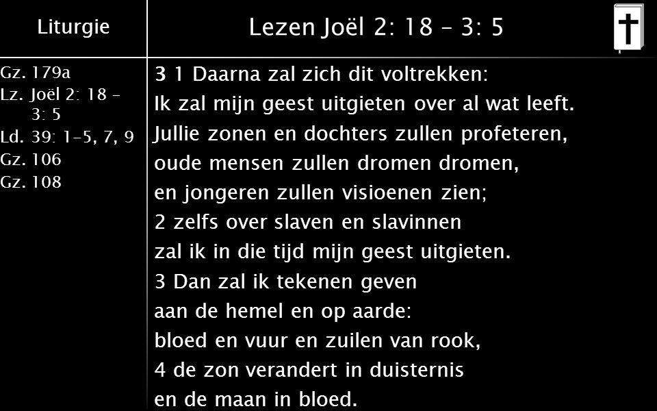 Liturgie Gz.179a Lz.Joël 2: 18 – 3: 5 Ld.39: 1-5, 7, 9 Gz.106 Gz.108 Lezen Joël 2: 18 – 3: 5 3 1 Daarna zal zich dit voltrekken: Ik zal mijn geest uitgieten over al wat leeft.