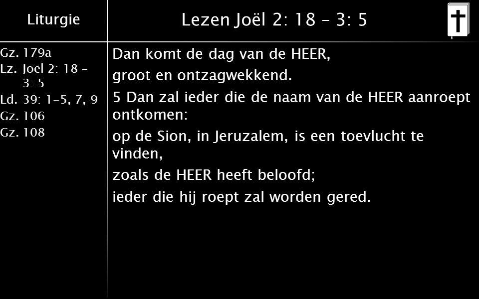 Liturgie Gz.179a Lz.Joël 2: 18 – 3: 5 Ld.39: 1-5, 7, 9 Gz.106 Gz.108 Lezen Joël 2: 18 – 3: 5 Dan komt de dag van de HEER, groot en ontzagwekkend.
