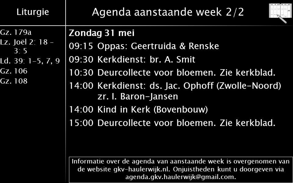 Liturgie Gz.179a Lz.Joël 2: 18 – 3: 5 Ld.39: 1-5, 7, 9 Gz.106 Gz.108 Agenda aanstaande week 2/2 Zondag 31 mei 09:15Oppas: Geertruida & Renske 09:30Ker
