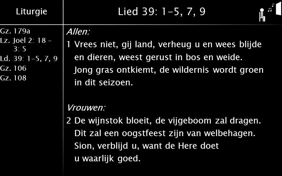 Liturgie Gz.179a Lz.Joël 2: 18 – 3: 5 Ld.39: 1-5, 7, 9 Gz.106 Gz.108 Lied 39: 1-5, 7, 9 Allen: 1Vrees niet, gij land, verheug u en wees blijde en dieren, weest gerust in bos en weide.