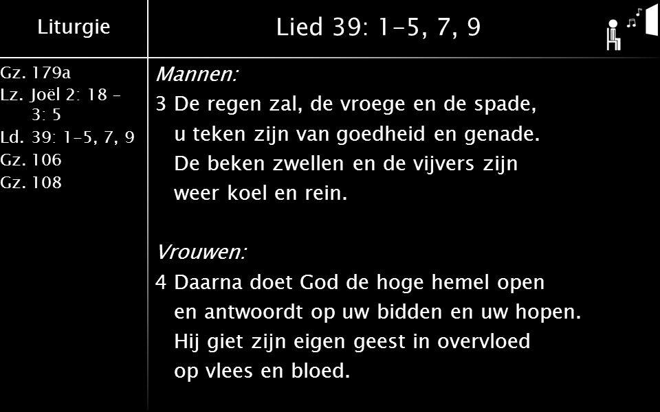 Liturgie Gz.179a Lz.Joël 2: 18 – 3: 5 Ld.39: 1-5, 7, 9 Gz.106 Gz.108 Lied 39: 1-5, 7, 9 Mannen: 3De regen zal, de vroege en de spade, u teken zijn van goedheid en genade.