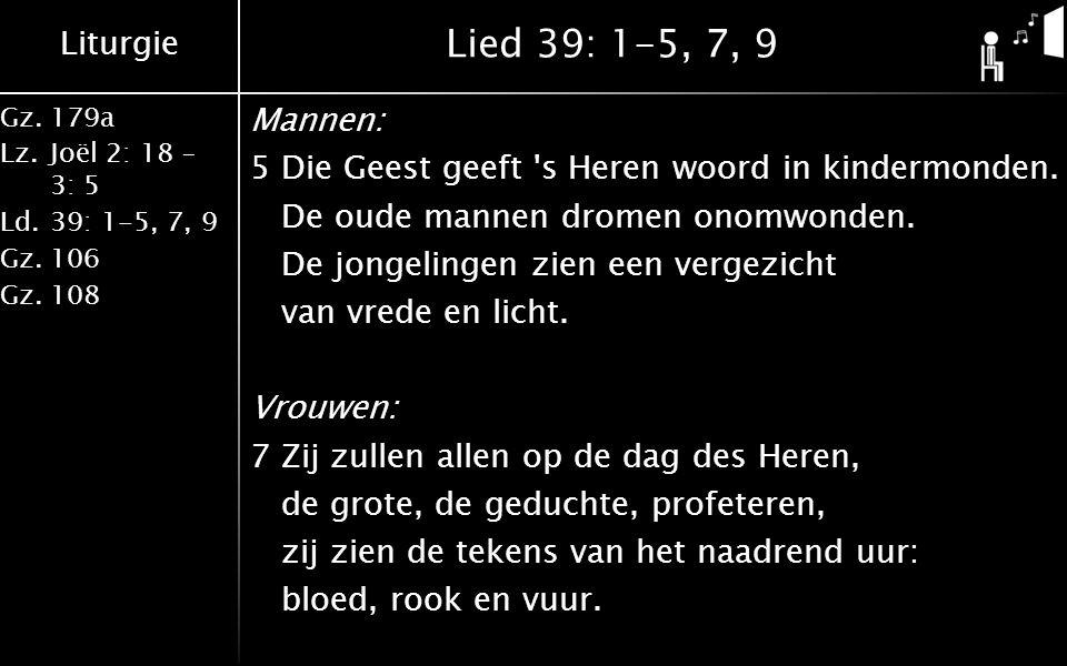Liturgie Gz.179a Lz.Joël 2: 18 – 3: 5 Ld.39: 1-5, 7, 9 Gz.106 Gz.108 Lied 39: 1-5, 7, 9 Mannen: 5Die Geest geeft s Heren woord in kindermonden.