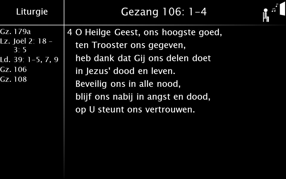 Liturgie Gz.179a Lz.Joël 2: 18 – 3: 5 Ld.39: 1-5, 7, 9 Gz.106 Gz.108 Gezang 106: 1-4 4O Heilge Geest, ons hoogste goed, ten Trooster ons gegeven, heb