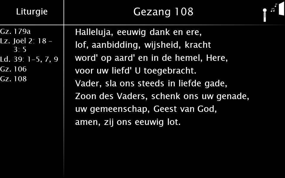 Liturgie Gz.179a Lz.Joël 2: 18 – 3: 5 Ld.39: 1-5, 7, 9 Gz.106 Gz.108 Gezang 108 Halleluja, eeuwig dank en ere, lof, aanbidding, wijsheid, kracht word op aard en in de hemel, Here, voor uw liefd U toegebracht.