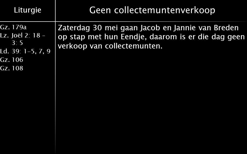 Liturgie Gz.179a Lz.Joël 2: 18 – 3: 5 Ld.39: 1-5, 7, 9 Gz.106 Gz.108 Geen collectemuntenverkoop Zaterdag 30 mei gaan Jacob en Jannie van Breden op stap met hun Eendje, daarom is er die dag geen verkoop van collectemunten.