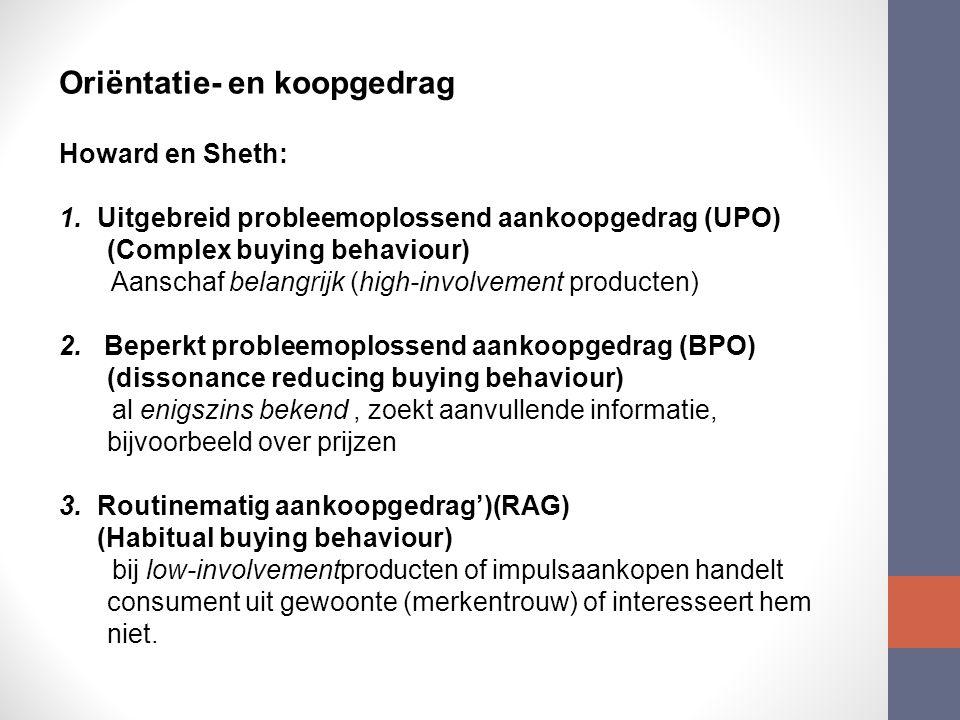 Oriëntatie- en koopgedrag Howard en Sheth: 1.Uitgebreid probleemoplossend aankoopgedrag (UPO) (Complex buying behaviour) Aanschaf belangrijk (high-involvement producten) 2.