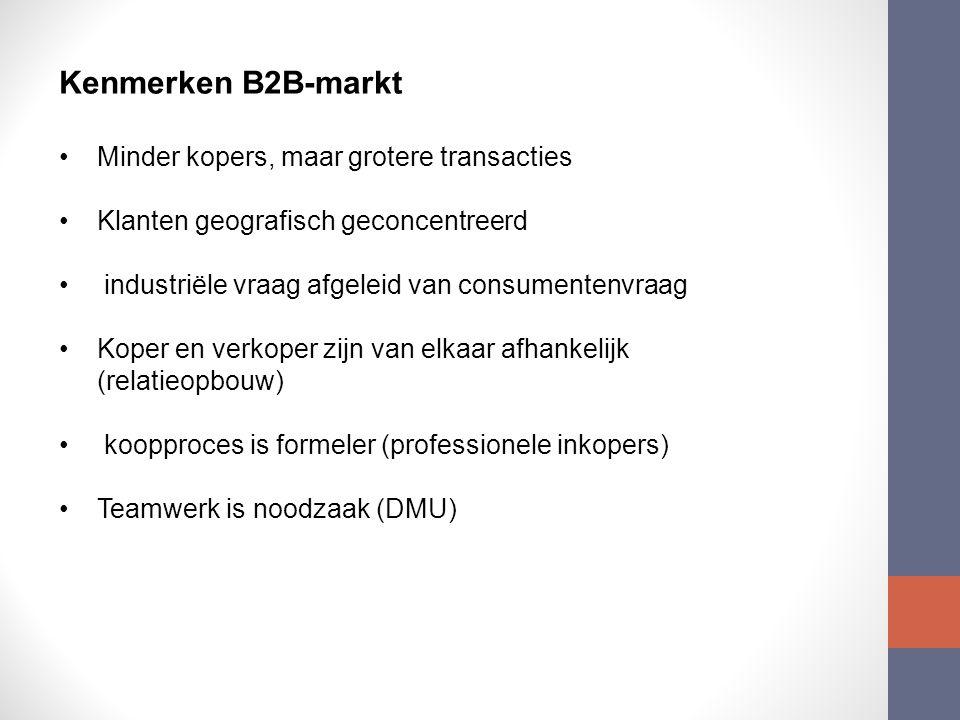 Kenmerken B2B-markt Minder kopers, maar grotere transacties Klanten geografisch geconcentreerd industriële vraag afgeleid van consumentenvraag Koper en verkoper zijn van elkaar afhankelijk (relatieopbouw) koopproces is formeler (professionele inkopers) Teamwerk is noodzaak (DMU)