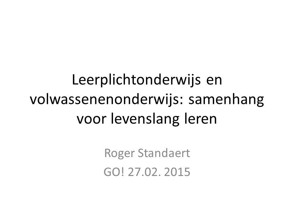 Leerplichtonderwijs en volwassenenonderwijs: samenhang voor levenslang leren Roger Standaert GO.