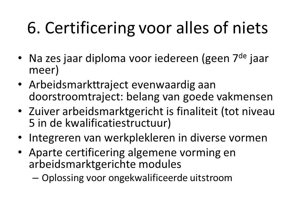 6. Certificering voor alles of niets Na zes jaar diploma voor iedereen (geen 7 de jaar meer) Arbeidsmarkttraject evenwaardig aan doorstroomtraject: be