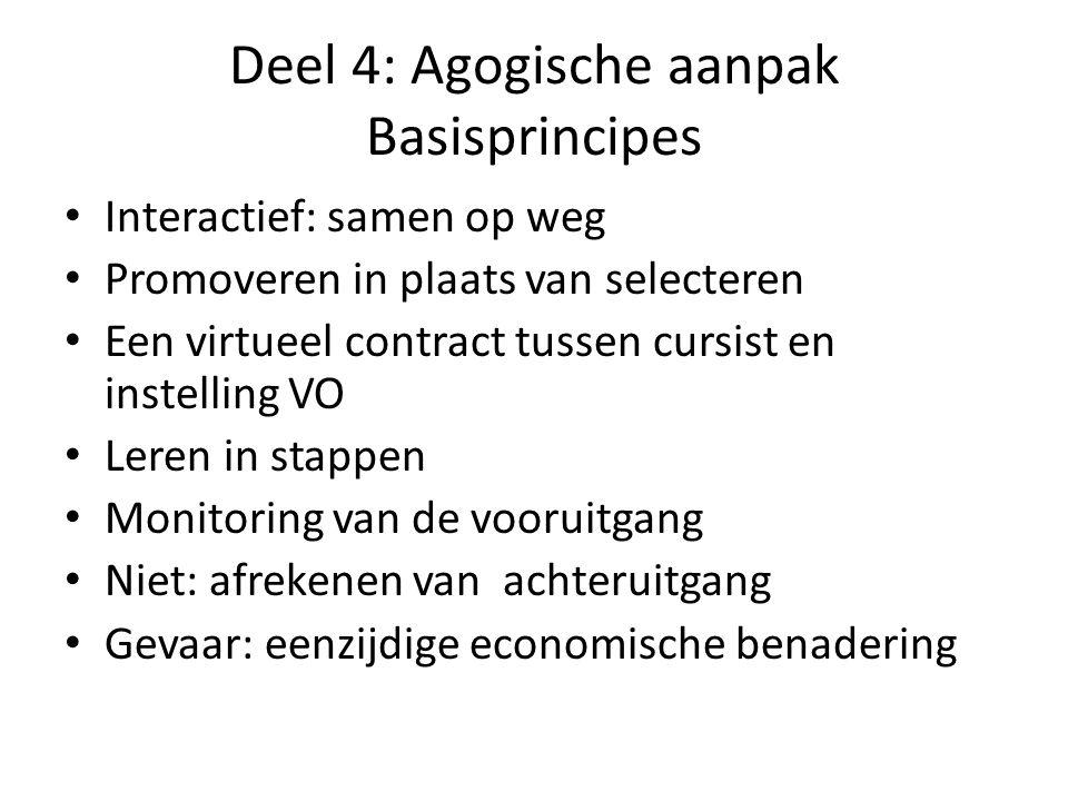 Deel 4: Agogische aanpak Basisprincipes Interactief: samen op weg Promoveren in plaats van selecteren Een virtueel contract tussen cursist en instelling VO Leren in stappen Monitoring van de vooruitgang Niet: afrekenen van achteruitgang Gevaar: eenzijdige economische benadering