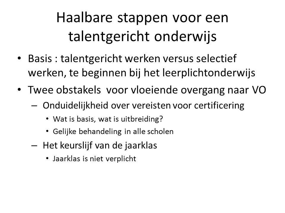 Haalbare stappen voor een talentgericht onderwijs Basis : talentgericht werken versus selectief werken, te beginnen bij het leerplichtonderwijs Twee obstakels voor vloeiende overgang naar VO – Onduidelijkheid over vereisten voor certificering Wat is basis, wat is uitbreiding.